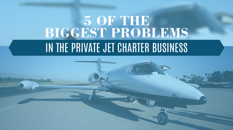 5 Of The Biggest Problems In The Private Jet Charter Business