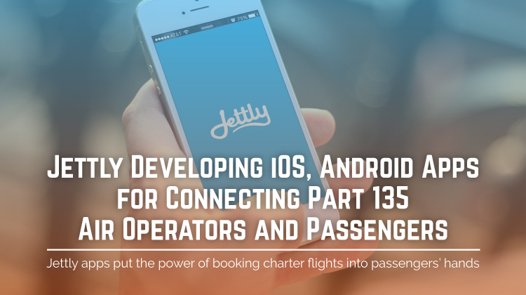 Jettly Developing iOS, Android Apps for Connecting Part 135 Air Operators and Passengers