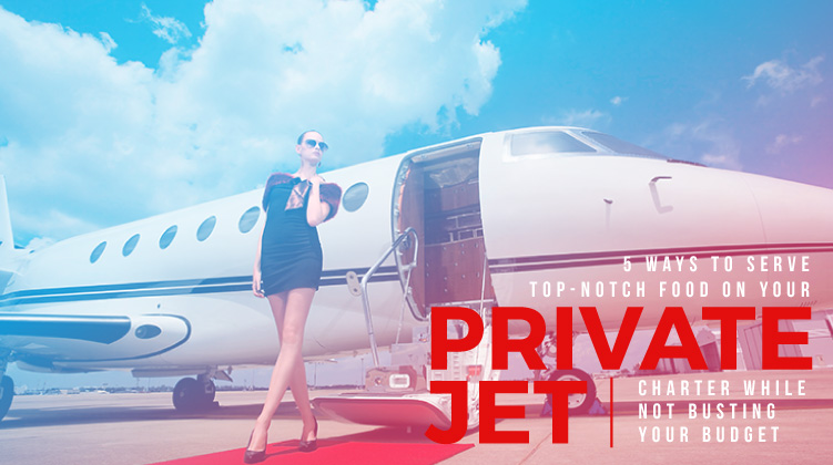 5 Ways to Serve Top-Notch Food on Your Private Jet Charter While Not Busting Your Budget