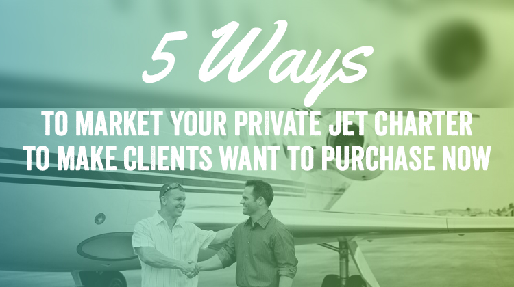 5 Ways to Market Your Private Jet Charter to Make Clients Want to Purchase Now