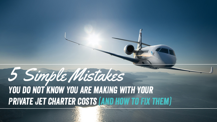 5 Simple Mistakes You Do Not Know You Are Making with Your Private Jet Charter Costs (and How to Fix Them)
