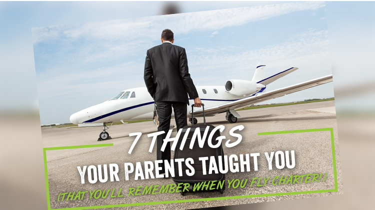 7 Things Your Parents Taught You (That You'll Remember when You Fly Charter!)