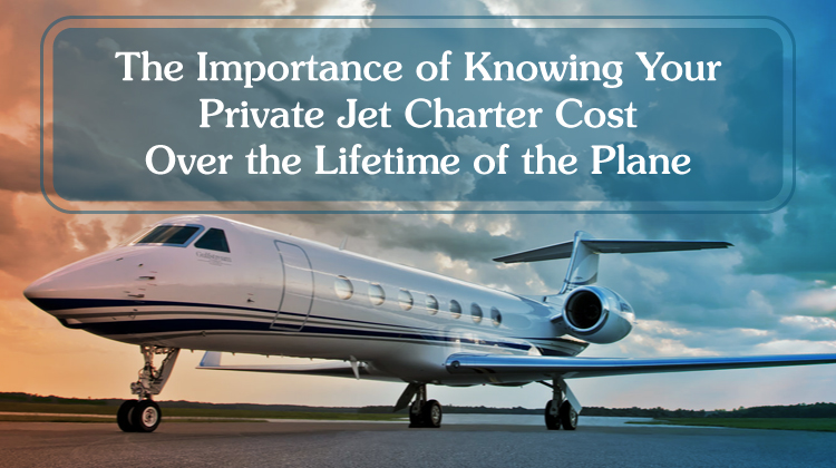 The Importance of Knowing Your Private Jet Charter Cost Over the Lifetime of the Plane