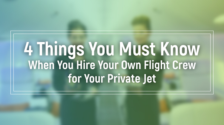 4 Things You Must Know When You Hire Your Own Flight Crew for Your Private Jet