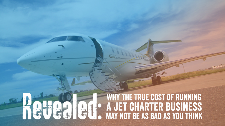 Revealed: Why the True Cost of Running a Jet Charter Business May Not Be as Bad as You Think