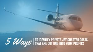 5 Ways to Identify Private Jet Charter Costs That Are Cutting Into Your Profits