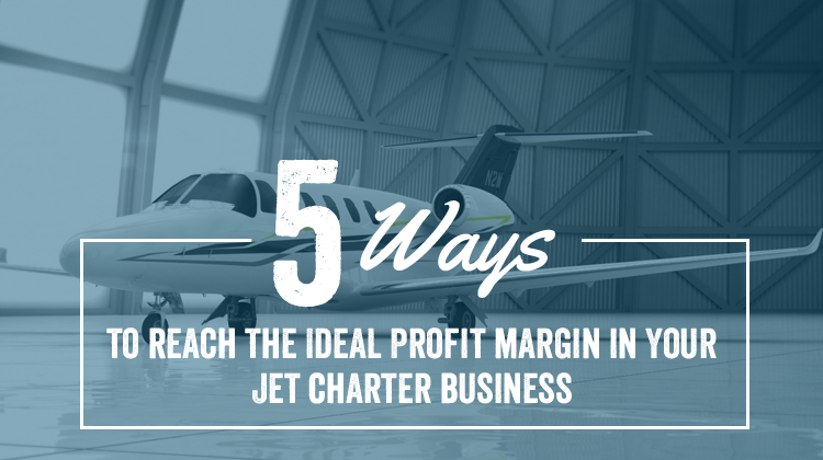 5 Ways to Reach the Ideal Profit Margin in Your Jet Charter Business