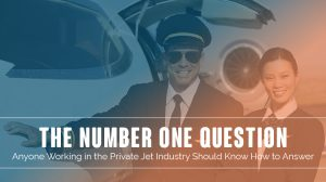 The Number One Question Anyone Working in the Private Jet Industry Should Know How to Answer