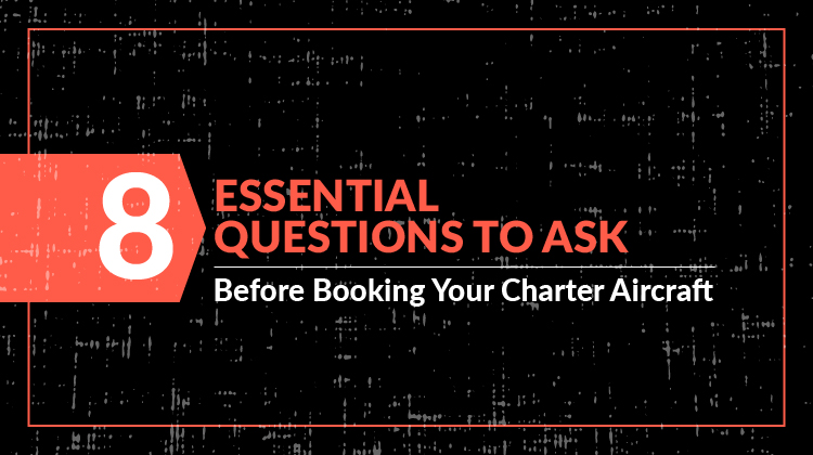 8 Questions to Ask Before Booking Your Charter Plane