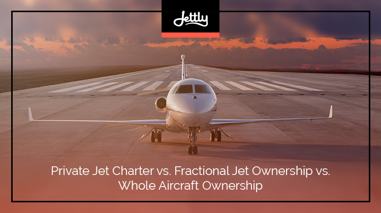 Private Jet Charter vs. Fractional Jet Ownership vs. Whole Aircraft Ownership
